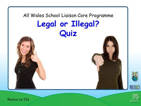 All Wales School Liaison Core Programme Legal or Illegal? Quiz Resource 13a.