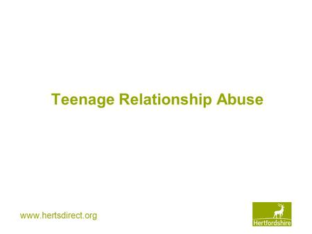 Www.hertsdirect.org Teenage Relationship Abuse. www.hertsdirect.org 1 in 4 teenage girls have been hit by a boyfriend (with one in nine reporting severe.