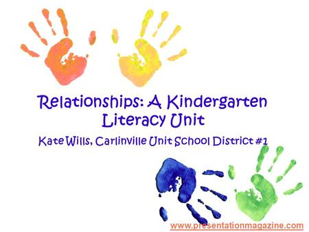 Relationships: A Kindergarten Literacy Unit Kate Wills, Carlinville Unit School District #1 www.presentationmagazine.com.
