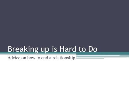 Breaking up is Hard to Do Advice on how to end a relationship.
