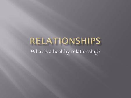 What is a healthy relationship?.  Why do we fall in love?  Love adds richness to our lives  Love is different for parents, family, friends, and significant.