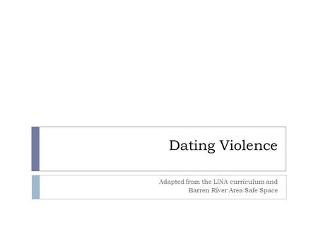 Dating Violence Adapted from the LINA curriculum and Barren River Area Safe Space.