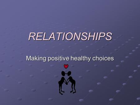 RELATIONSHIPS Making positive healthy choices. A Review….. Types of Relationships…. Qualities in a Relationship…