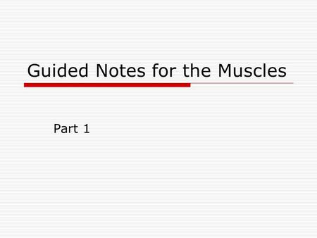 Guided Notes for the Muscles Part 1. 5 Golden Rules of Skeletal Muscle Activity  All muscles cross at least one joint  Typically, the bulk of the muscle.
