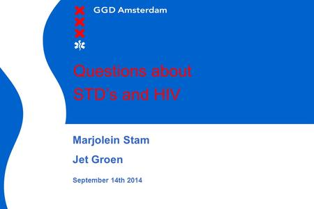 Questions about STD's and HIV Marjolein Stam Jet Groen September 14th 2014.
