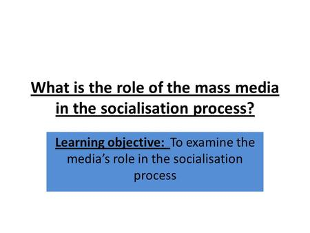 What is the role of the mass media in the socialisation process? Learning objective: To examine the media's role in the socialisation process.