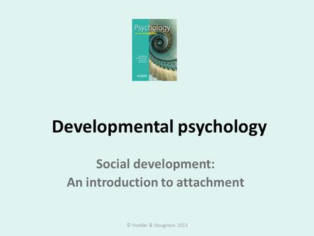 Developmental psychology Social development: An introduction to attachment © Hodder & Stoughton 2013.