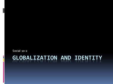Social 10-2. TO WHAT EXTENT DOES GLOBALIZATION SHAPE IDENTITY  Individual Identity-Characteristics that make you distinct from other people.  Collective.