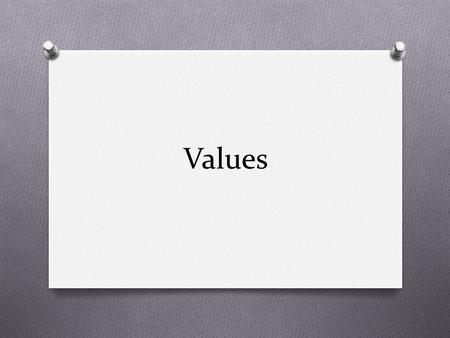 Values. VALUES O What are VALUES? O What does the word VALUE mean? O