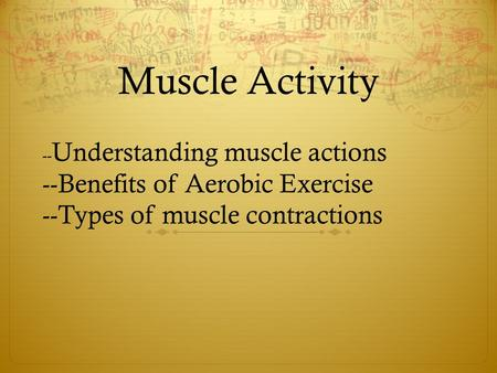 Muscle Activity -- Understanding muscle actions --Benefits of Aerobic Exercise --Types of muscle contractions.