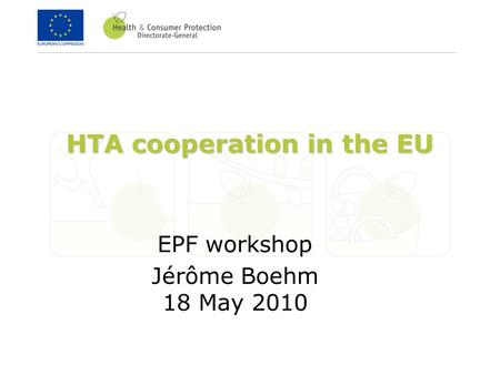 HTA cooperation in the EU EPF workshop Jérôme Boehm 18 May 2010.