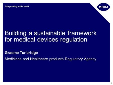 © Safeguarding public health Building a sustainable framework for medical devices regulation Graeme Tunbridge Medicines and Healthcare products Regulatory.