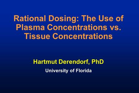 Rational Dosing: The Use of Plasma Concentrations vs. Tissue Concentrations Hartmut Derendorf, PhD University of Florida.