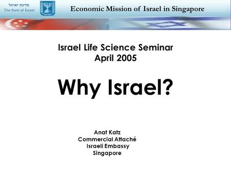 Economic Mission of Israel in Singapore מדינת ישראל The State of Israel Israel Life Science Seminar April 2005 Why Israel? Anat Katz Commercial Attaché.