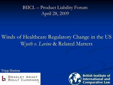 Winds of Healthcare Regulatory Change in the US Wyeth v. Levine & Related Matters BIICL – Product Liability Forum April 28, 2009 Tripp Haston.
