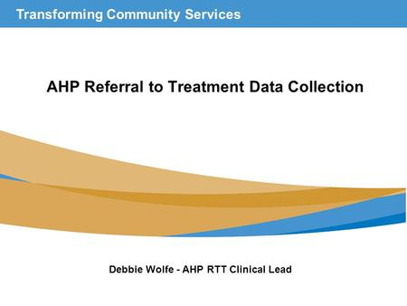 Transforming Community Services AHP Referral to Treatment Data Collection Debbie Wolfe - AHP RTT Clinical Lead.