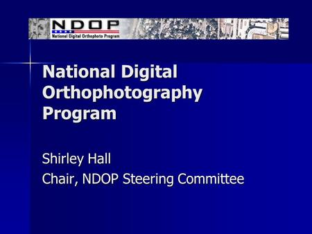 National Digital Orthophotography Program Shirley Hall Chair, NDOP Steering Committee.