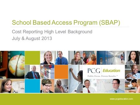 School Based Access Program (SBAP) Cost Reporting High Level Background July & August 2013 www.pcgeducation.com.