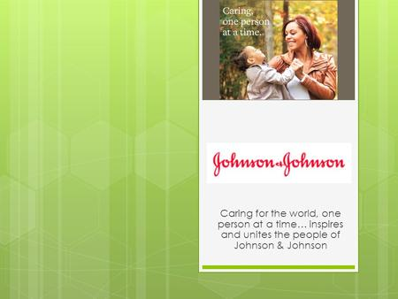 Caring for the world, one person at a time… inspires and unites the people of Johnson & Johnson.