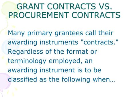 GRANT CONTRACTS VS. PROCUREMENT CONTRACTS Many primary grantees call their awarding instruments contracts. Regardless of the format or terminology employed,