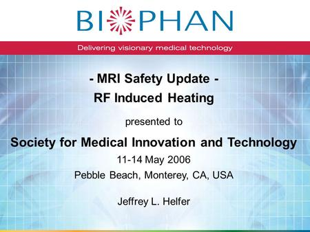 - MRI Safety Update - RF Induced Heating Society for Medical Innovation and Technology 11-14 May 2006 Pebble Beach, Monterey, CA, USA presented to Jeffrey.