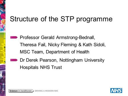 Structure of the STP programme Professor Gerald Armstrong-Bednall, Theresa Fail, Nicky Fleming & Kath Sidoli, MSC Team, Department of Health Dr Derek Pearson,