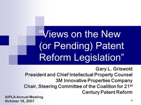 "1 ""Views on the New (or Pending) Patent Reform Legislation"" AIPLA Annual Meeting October 18, 2007 Gary L. Griswold President and Chief Intellectual Property."