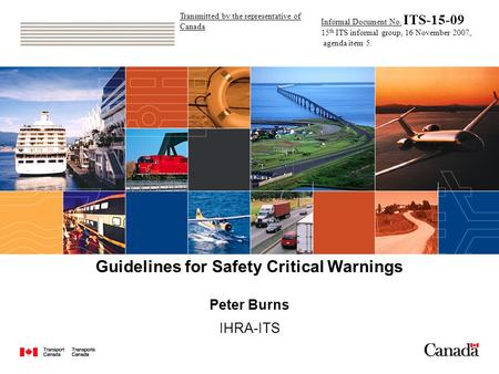 Guidelines for Safety Critical Warnings Peter Burns IHRA-ITS Transmitted by the representative of Canada Informal Document No. ITS-15-09 15 th ITS informal.