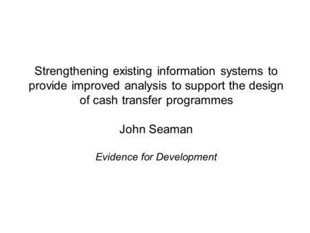 Strengthening existing information systems to provide improved analysis to support the design of cash transfer programmes John Seaman Evidence for Development.