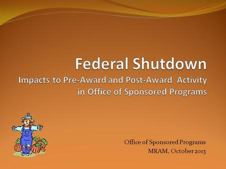 Office of Sponsored Programs MRAM, October 2013. Areas Impacted Proposal Submission New and Revised Notices of Awards Existing Awards and Contracts Subawards.