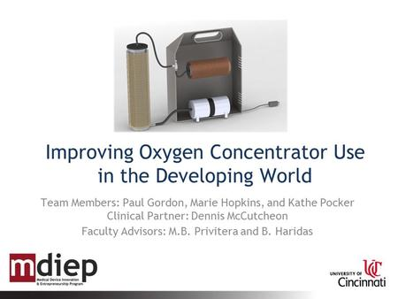 Improving Oxygen Concentrator Use in the Developing World Team Members: Paul Gordon, Marie Hopkins, and Kathe Pocker Clinical Partner: Dennis McCutcheon.