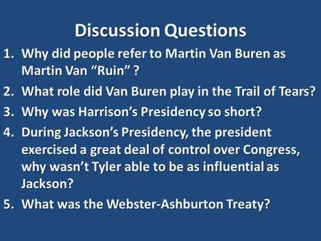 "Discussion Questions 1.Why did people refer to Martin Van Buren as Martin Van ""Ruin"" ? 2.What role did Van Buren play in the Trail of Tears? 3.Why was."