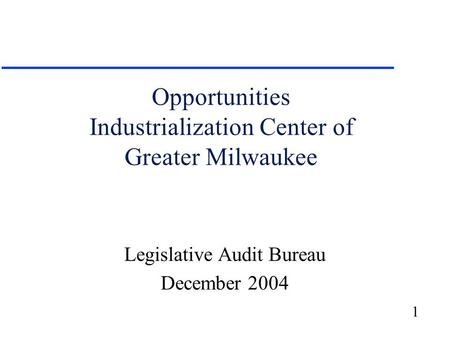 1 Opportunities Industrialization Center of Greater Milwaukee Legislative Audit Bureau December 2004.