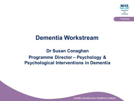 Quality Education for a Healthier Scotland Psychology Dementia Workstream Dr Susan Conaghan Programme Director – Psychology & Psychological Interventions.