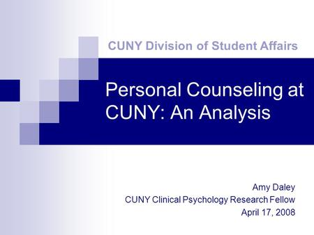 Personal Counseling at CUNY: An Analysis CUNY Division of Student Affairs Amy Daley CUNY Clinical Psychology Research Fellow April 17, 2008.