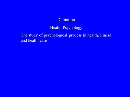 Definition Health Psychology The study of psychological process in health, illness and health care.