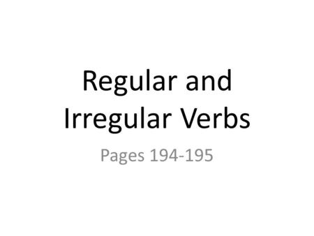Regular and Irregular Verbs Pages 194-195. Regular and Irregular Verbs Regular verbs end with –ed in the past and past participle forms. Irregular verbs.