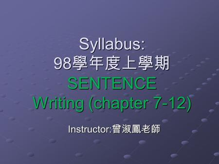 Syllabus: 98 學年度上學期 SENTENCE Writing (chapter 7-12) Instructor: 曾淑鳳老師.