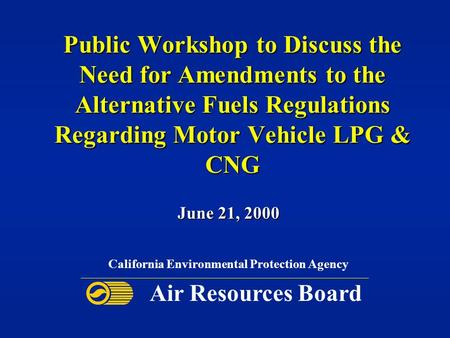 Public Workshop to Discuss the Need for Amendments to the Alternative Fuels Regulations Regarding Motor Vehicle LPG & CNG June 21, 2000 California Environmental.