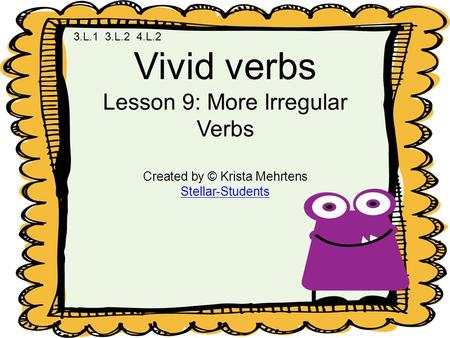 Vivid verbs Lesson 9: More Irregular Verbs Created by © Krista Mehrtens Stellar-Students 3.L.1 3.L.2 4.L.2.