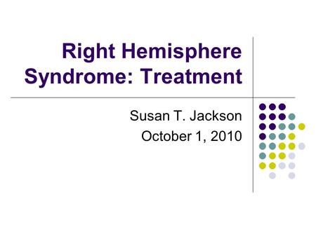 Right Hemisphere Syndrome: Treatment Susan T. Jackson October 1, 2010.