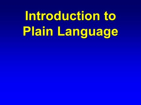 Introduction to Plain Language. Presentation Outline n Why use Plain Language? n What is Plain Language? n Where can I get help with Plain Language?