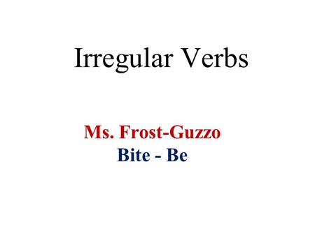 Irregular Verbs Ms. Frost-Guzzo Bite - Be. bite Can you list these verb forms? PresentPastPast Participle ???