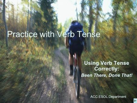 Practice with Verb Tense Using Verb Tense Correctly: Been There, Done That! ACC ESOL Department.