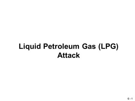 G - 1 Liquid Petroleum Gas (LPG) Attack. G - 2 3 August 2007 Reports being received by several intelligence and police agencies in the Pacific rim and.