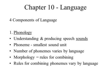 Chapter 10 - Language 4 Components of Language 1.Phonology Understanding & producing speech sounds Phoneme - smallest sound unit Number of phonemes varies.