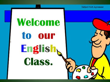 Welcome to our English Class. Subject: English 2 nd Paper Class : Six to Twelve Topic : Subject –Verb Agreement Time : 40 Minutes Date : 27/10/2012.