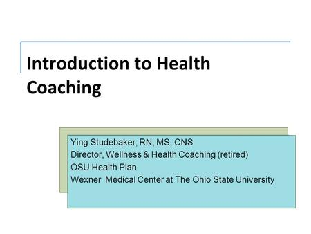 Introduction to Health Coaching Ying Studebaker, RN, MS, CNS Director, Wellness & Health Coaching (retired) OSU Health Plan Wexner Medical Center at The.