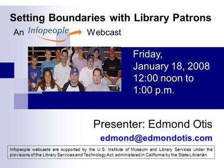 Setting Boundaries with Library Patrons An Webcast Presenter: Edmond Otis Friday, January 18, 2008 12:00 noon to 1:00 p.m. Infopeople.