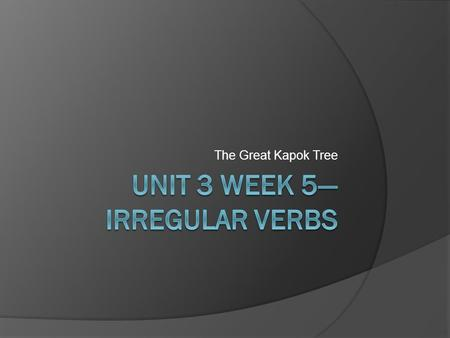 The Great Kapok Tree. Irregular Verbs  Usually you add –ed to a verb to show past tense.  Irregular verbs change tense in other ways. Present TenseMen.
